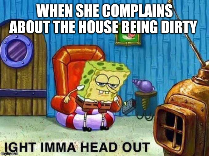 Imma head Out | WHEN SHE COMPLAINS ABOUT THE HOUSE BEING DIRTY | image tagged in imma head out | made w/ Imgflip meme maker