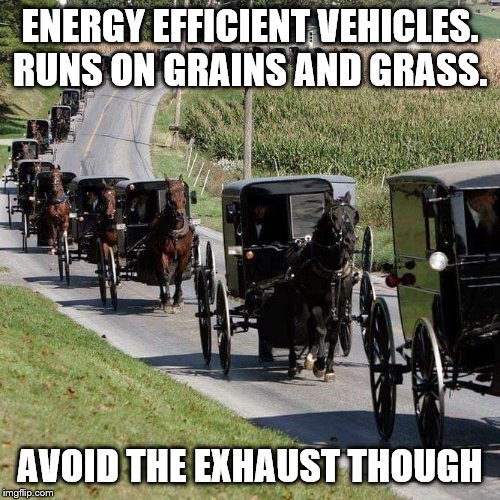 One o more for my Amish Week from 9-2 to 9-9 | ENERGY EFFICIENT VEHICLES. RUNS ON GRAINS AND GRASS. AVOID THE EXHAUST THOUGH | image tagged in amish,theme week,energy | made w/ Imgflip meme maker