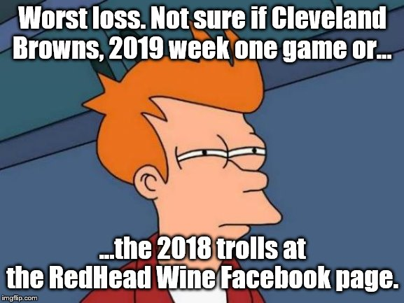 Futurama Fry Meme | Worst loss. Not sure if Cleveland Browns, 2019 week one game or... ...the 2018 trolls at the RedHead Wine Facebook page. | image tagged in memes,futurama fry | made w/ Imgflip meme maker