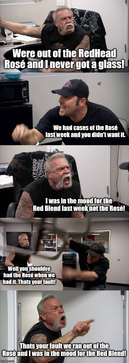 American Chopper Argument Meme | Were out of the RedHead Rosé and I never got a glass! We had cases of the Rosé last week and you didn't want it. I was in the mood for the R | image tagged in memes,american chopper argument | made w/ Imgflip meme maker