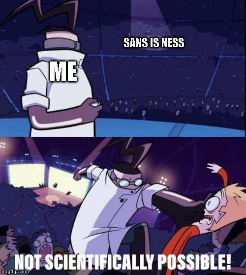 Not Scientifically Possible | ME SANS IS NESS | image tagged in not scientifically possible,sans,earthbound,undertale,game theory | made w/ Imgflip meme maker