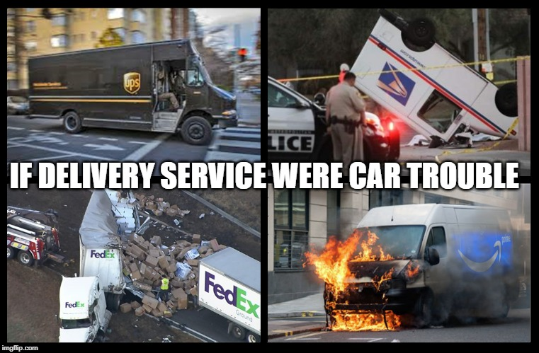 Delivery Service Car Trouble | IF DELIVERY SERVICE WERE CAR TROUBLE | image tagged in ups,usps,fedex,delivery,amazon | made w/ Imgflip meme maker
