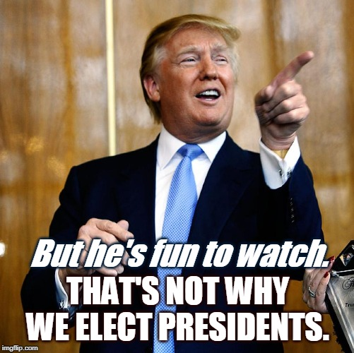 Entertainment value isn't everything. In fact, it's nowhere near enough. | But he's fun to watch. THAT'S NOT WHY WE ELECT PRESIDENTS. | image tagged in donal trump birthday,president,trump | made w/ Imgflip meme maker