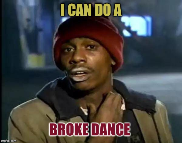 Y'all Got Any More Of That Meme | I CAN DO A BROKE DANCE | image tagged in memes,y'all got any more of that | made w/ Imgflip meme maker