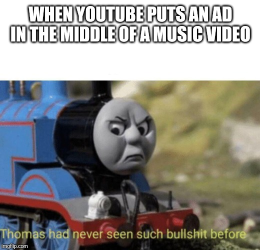 Thomas had never seen such bullshit before | WHEN YOUTUBE PUTS AN AD IN THE MIDDLE OF A MUSIC VIDEO | image tagged in thomas had never seen such bullshit before | made w/ Imgflip meme maker
