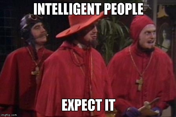Nobody Expects the Spanish Inquisition Monty Python | INTELLIGENT PEOPLE EXPECT IT | image tagged in nobody expects the spanish inquisition monty python | made w/ Imgflip meme maker