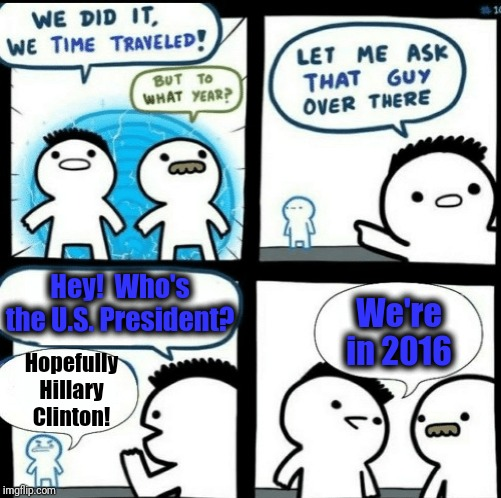 Time travelled but to what year | Hey!  Who's the U.S. President? Hopefully Hillary Clinton! We're in 2016 | image tagged in time travelled but to what year | made w/ Imgflip meme maker