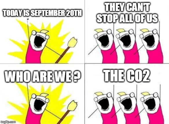 Please go to the protest against climate changes in New York on September 20th | TODAY IS SEPTEMBER 20TH THEY CAN'T STOP ALL OF US WHO ARE WE ? THE CO2 | image tagged in memes,what do we want,climate change,storm area 51 | made w/ Imgflip meme maker