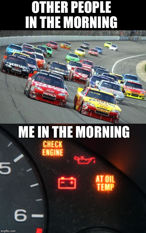 Moning People | OTHER PEOPLE IN THE MORNING ME IN THE MORNING | image tagged in morning people,nascar,check engine | made w/ Imgflip meme maker