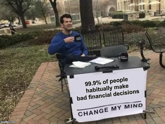Change My Mind Meme | 99.9% of people habitually make bad financial decisions | image tagged in memes,change my mind | made w/ Imgflip meme maker
