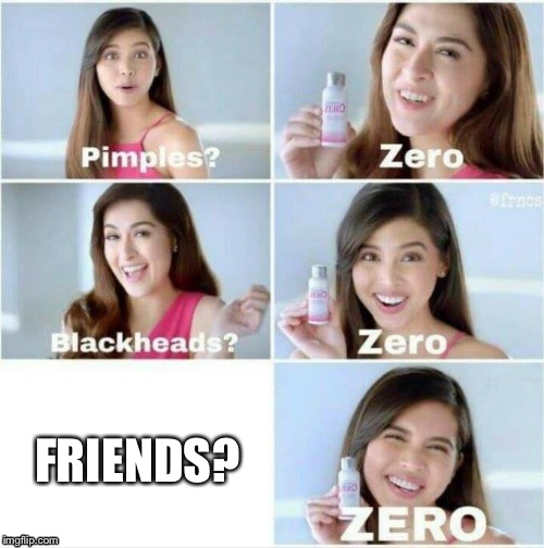 FRIENDS? | image tagged in pimples zero | made w/ Imgflip meme maker