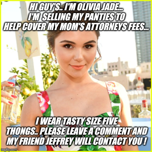 Please help those in need !! | HI GUY'S.. I'M OLIVIA JADE... I'M  SELLING MY PANTIES TO HELP COVER MY MOM'S ATTORNEYS FEES... I WEAR TASTY SIZE FIVE THONGS.. PLEASE LEAVE  | image tagged in oliva jade,panties for sale,hollywood liberals | made w/ Imgflip meme maker