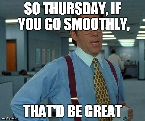 That Would Be Great Meme | SO THURSDAY, IF YOU GO SMOOTHLY, THAT'D BE GREAT | image tagged in memes,that would be great | made w/ Imgflip meme maker