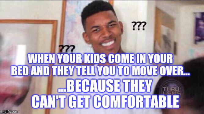 Black guy confused | WHEN YOUR KIDS COME IN YOUR BED AND THEY TELL YOU TO MOVE OVER... ...BECAUSE THEY CAN'T GET COMFORTABLE | image tagged in black guy confused | made w/ Imgflip meme maker