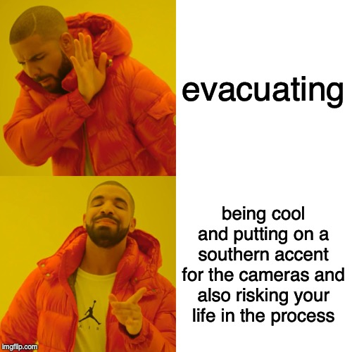 evacuating being cool and putting on a southern accent for the cameras and also risking your life in the process | image tagged in memes,drake hotline bling | made w/ Imgflip meme maker