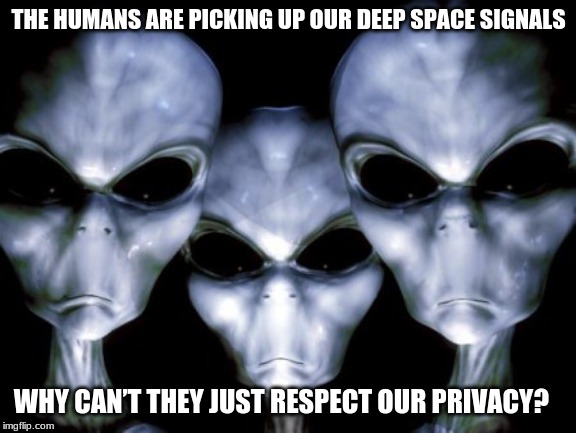 Aliens have a right to privacy |  THE HUMANS ARE PICKING UP OUR DEEP SPACE SIGNALS; WHY CAN'T THEY JUST RESPECT OUR PRIVACY? | image tagged in angry aliens,death to humans,leave space to the spacemen,keep your butts on earth,full disclosure aliens pay me to make memes,al | made w/ Imgflip meme maker