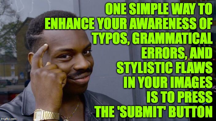 Roll Safe Think About It | ONE SIMPLE WAY TO ENHANCE YOUR AWARENESS OF TYPOS, GRAMMATICAL ERRORS, AND STYLISTIC FLAWS IN YOUR IMAGES IS TO PRESS THE 'SUBMIT' BUTTON | image tagged in memes,roll safe think about it,omg,submissions | made w/ Imgflip meme maker