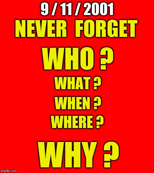 9 / 11 / 2001 WHY ? NEVER  FORGET WHO ? WHERE ? WHEN ? WHAT ? | image tagged in 9-11 never forget,who,what,when,where,why | made w/ Imgflip meme maker