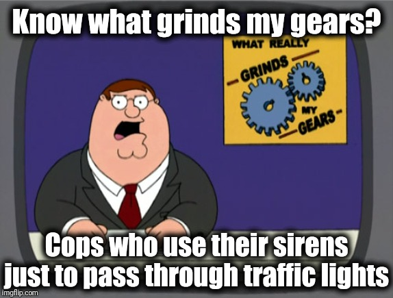 And they make it so obvious because they turn the siren off right afterwards | Know what grinds my gears? Cops who use their sirens just to pass through traffic lights | image tagged in memes,peter griffin news | made w/ Imgflip meme maker