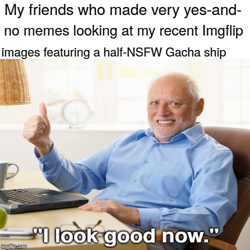 gachagotcha.jp80 | My friends who made very yes-and- images featuring a half-NSFW Gacha ship no memes looking at my recent Imgflip | image tagged in hide the pain harold,gacha,i look good now,memes,funny | made w/ Imgflip meme maker