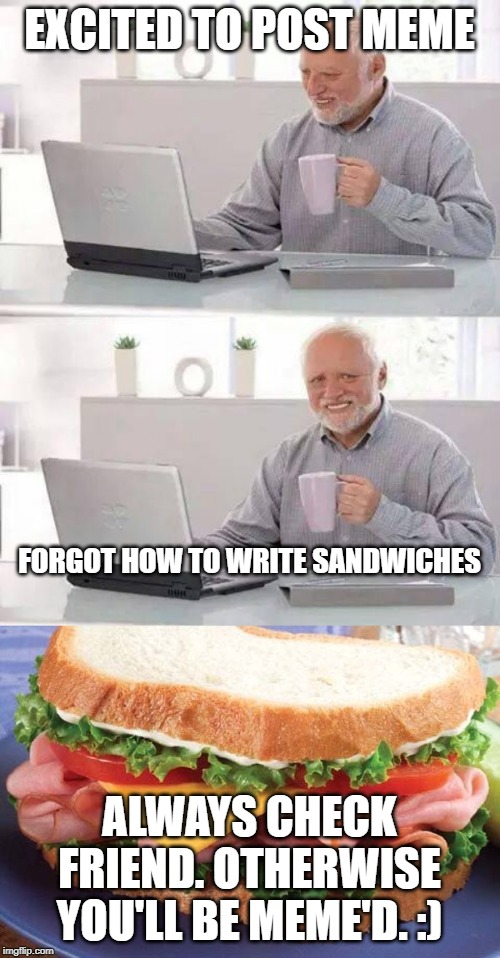 EXCITED TO POST MEME ALWAYS CHECK FRIEND. OTHERWISE YOU'LL BE MEME'D. :) FORGOT HOW TO WRITE SANDWICHES | image tagged in memes,hide the pain harold,sandwich | made w/ Imgflip meme maker
