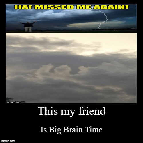 This my friend | Is Big Brain Time | image tagged in funny,demotivationals | made w/ Imgflip demotivational maker