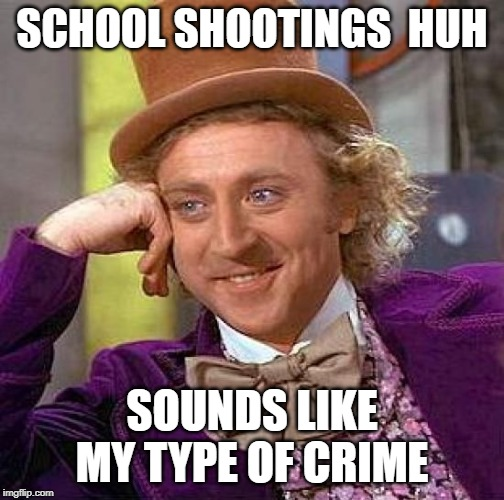 Creepy Condescending Wonka Meme | SCHOOL SHOOTINGS  HUH SOUNDS LIKE MY TYPE OF CRIME | image tagged in memes,creepy condescending wonka | made w/ Imgflip meme maker