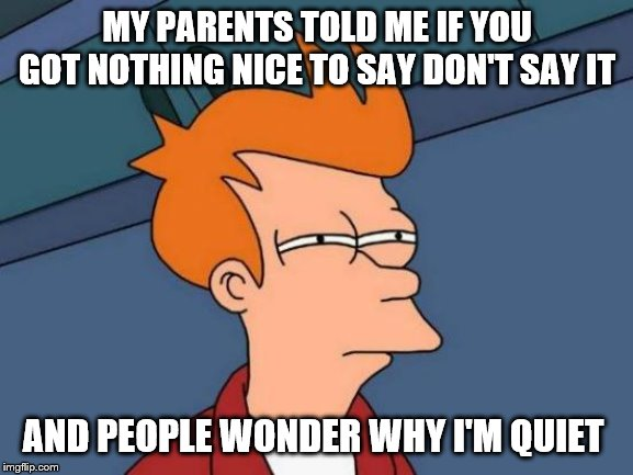 Futurama Fry | MY PARENTS TOLD ME IF YOU GOT NOTHING NICE TO SAY DON'T SAY IT AND PEOPLE WONDER WHY I'M QUIET | image tagged in memes,futurama fry | made w/ Imgflip meme maker