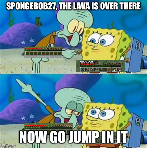 Talk To Spongebob Meme | SPONGEBOB27, THE LAVA IS OVER THERE NOW GO JUMP IN IT | image tagged in memes,talk to spongebob | made w/ Imgflip meme maker