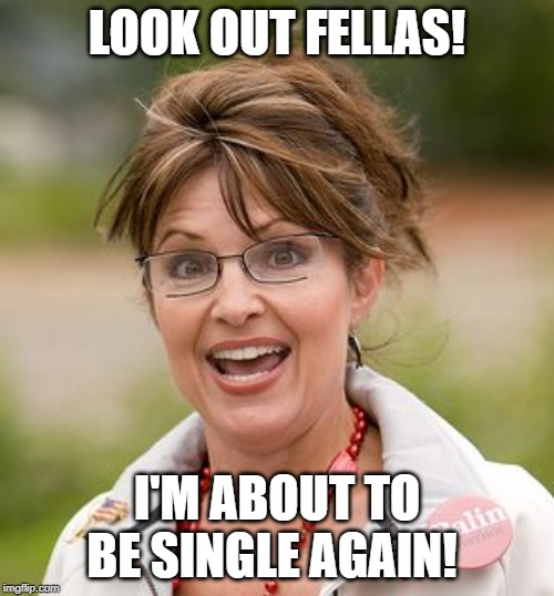 Sarah Palin | LOOK OUT FELLAS! I'M ABOUT TO BE SINGLE AGAIN! | image tagged in sarah palin | made w/ Imgflip meme maker