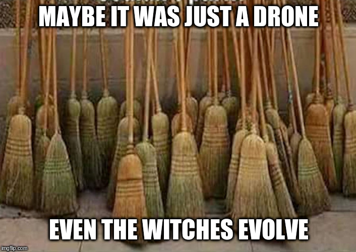 broom | MAYBE IT WAS JUST A DRONE EVEN THE WITCHES EVOLVE | image tagged in broom | made w/ Imgflip meme maker