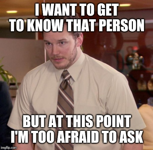 I WANT TO GET TO KNOW THAT PERSON BUT AT THIS POINT I'M TOO AFRAID TO ASK | image tagged in memes,afraid to ask andy | made w/ Imgflip meme maker