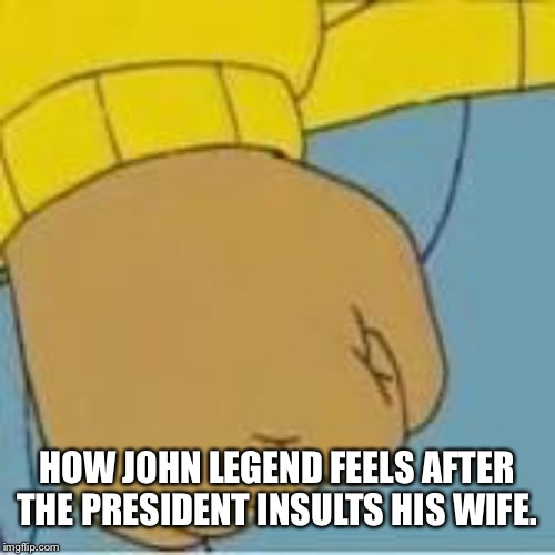 Arthur meme | HOW JOHN LEGEND FEELS AFTER THE PRESIDENT INSULTS HIS WIFE. | image tagged in arthur meme | made w/ Imgflip meme maker