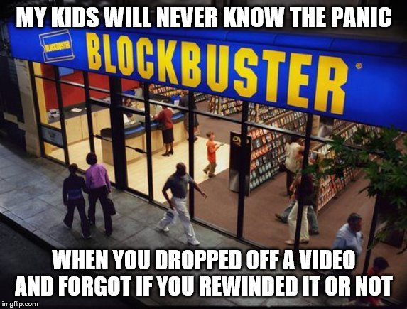 Blockbuster Store | MY KIDS WILL NEVER KNOW THE PANIC WHEN YOU DROPPED OFF A VIDEO AND FORGOT IF YOU REWINDED IT OR NOT | image tagged in blockbuster store | made w/ Imgflip meme maker
