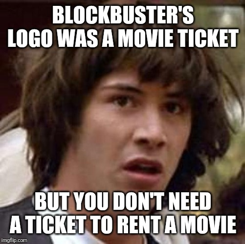 Conspiracy Keanu Meme | BLOCKBUSTER'S LOGO WAS A MOVIE TICKET BUT YOU DON'T NEED A TICKET TO RENT A MOVIE | image tagged in memes,conspiracy keanu | made w/ Imgflip meme maker