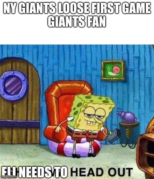 Spongebob Ight Imma Head Out | NY GIANTS LOOSE FIRST GAME  GIANTS FAN ELI NEEDS TO | image tagged in spongebob ight imma head out | made w/ Imgflip meme maker