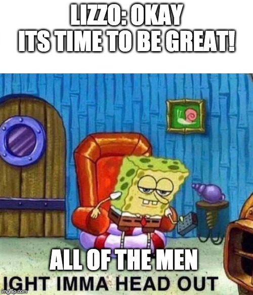 Spongebob Ight Imma Head Out | LIZZO: OKAY ITS TIME TO BE GREAT! ALL OF THE MEN | image tagged in spongebob ight imma head out | made w/ Imgflip meme maker