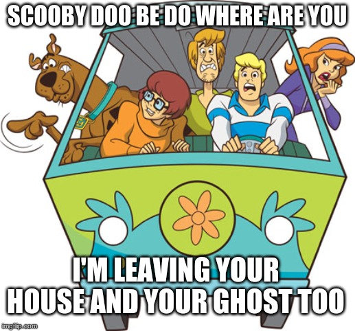 Scooby Doo |  SCOOBY DOO BE DO WHERE ARE YOU; I'M LEAVING YOUR HOUSE AND YOUR GHOST TOO | image tagged in memes,scooby doo | made w/ Imgflip meme maker