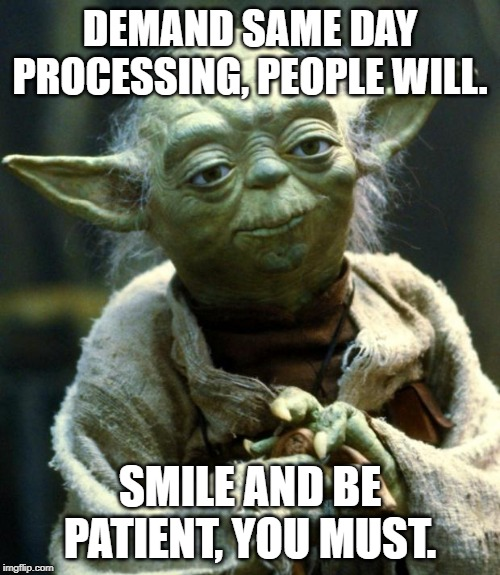 Star Wars Yoda Meme | DEMAND SAME DAY PROCESSING, PEOPLE WILL. SMILE AND BE PATIENT, YOU MUST. | image tagged in memes,star wars yoda | made w/ Imgflip meme maker