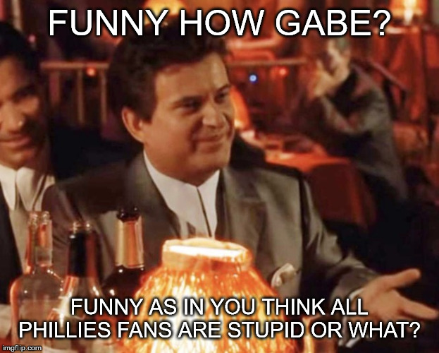 FUNNY HOW GABE? FUNNY AS IN YOU THINK ALL PHILLIES FANS ARE STUPID OR WHAT? | image tagged in funny how | made w/ Imgflip meme maker