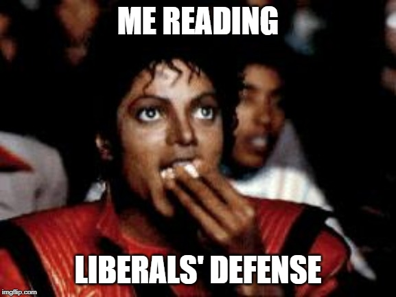 michael jackson eating popcorn | ME READING LIBERALS' DEFENSE | image tagged in michael jackson eating popcorn | made w/ Imgflip meme maker