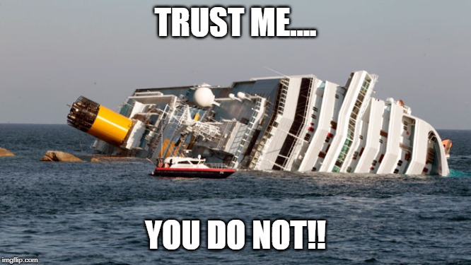TRUST ME.... YOU DO NOT!! | image tagged in costa concordia | made w/ Imgflip meme maker
