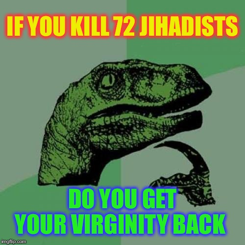 Don't blow it out of proportion. | IF YOU KILL 72 JIHADISTS DO YOU GET YOUR VIRGINITY BACK | image tagged in memes,philosoraptor,war on terror,terrorists,virginity,osama bin losing | made w/ Imgflip meme maker