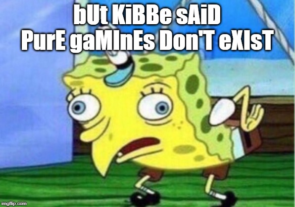 Mocking Spongebob Meme | bUt KiBBe sAiD PurE gaMInEs Don'T eXIsT | image tagged in memes,mocking spongebob | made w/ Imgflip meme maker