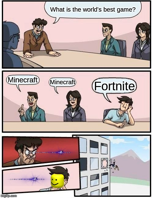 Boardroom Meeting Suggestion Meme | What is the world's best game? Minecraft Minecraft Fortnite | image tagged in memes,boardroom meeting suggestion | made w/ Imgflip meme maker