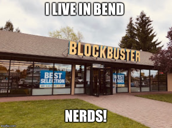 I LIVE IN BEND NERDS! | made w/ Imgflip meme maker
