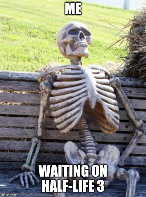 Waiting Skeleton | ME WAITING ON HALF-LIFE 3 | image tagged in memes,waiting skeleton | made w/ Imgflip meme maker