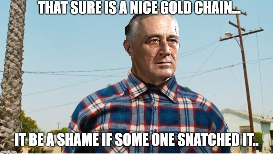 FDR DEBO | THAT SURE IS A NICE GOLD CHAIN... IT BE A SHAME IF SOME ONE SNATCHED IT.. | image tagged in fdr debo | made w/ Imgflip meme maker