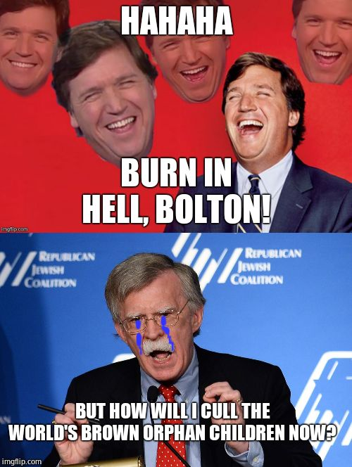 HAHAHA YES, TRUMP!!!! | HAHAHA BURN IN HELL, BOLTON! BUT HOW WILL I CULL THE WORLD'S BROWN ORPHAN CHILDREN NOW? | image tagged in john bolton - wacko,tucker laughs at libs,war criminal,scumbag | made w/ Imgflip meme maker