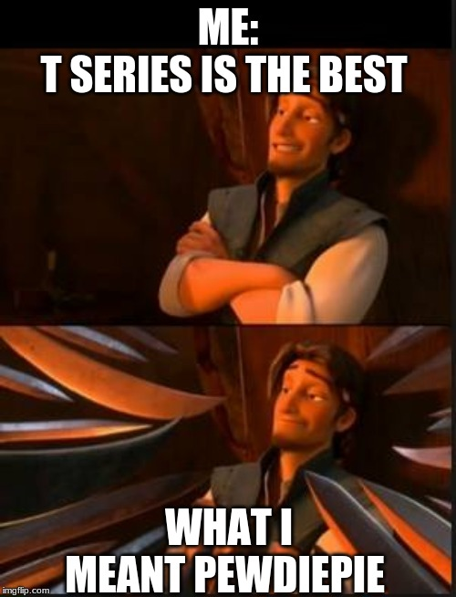 cool guy 123 | ME: T SERIES IS THE BEST WHAT I MEANT PEWDIEPIE | image tagged in tangled 2 | made w/ Imgflip meme maker